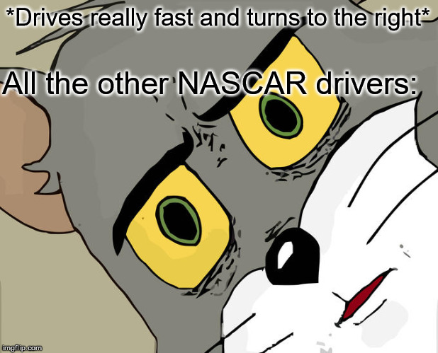 Unsettled Tom |  *Drives really fast and turns to the right*; All the other NASCAR drivers: | image tagged in memes,unsettled tom | made w/ Imgflip meme maker