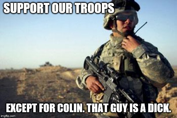 Support Our Troops | SUPPORT OUR TROOPS EXCEPT FOR COLIN. THAT GUY IS A DICK. | image tagged in soldier on radio | made w/ Imgflip meme maker