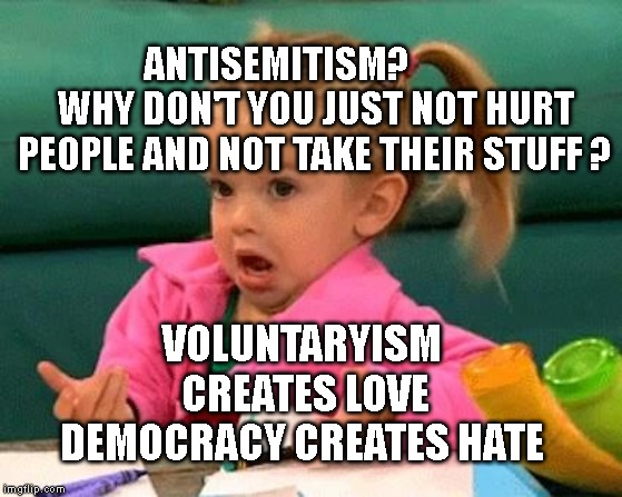 I don't know (Good Luck Charlie) | ANTISEMITISM?          WHY DON'T YOU JUST NOT HURT PEOPLE AND NOT TAKE THEIR STUFF ? VOLUNTARYISM CREATES LOVE DEMOCRACY CREATES HATE | image tagged in i don't know good luck charlie | made w/ Imgflip meme maker