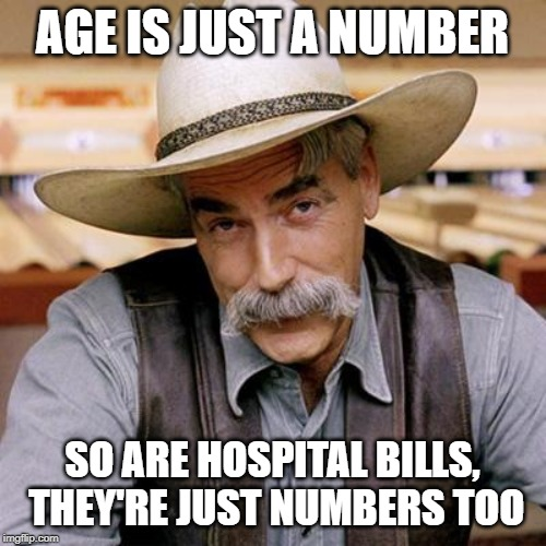SARCASM COWBOY | AGE IS JUST A NUMBER SO ARE HOSPITAL BILLS, THEY'RE JUST NUMBERS TOO | image tagged in sarcasm cowboy | made w/ Imgflip meme maker