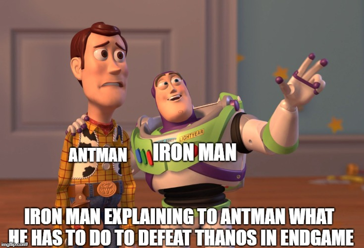 Avengers endgame | IRON MAN EXPLAINING TO ANTMAN WHAT HE HAS TO DO TO DEFEAT THANOS IN ENDGAME IRON MAN ANTMAN | image tagged in memes,x x everywhere,avengers endgame | made w/ Imgflip meme maker