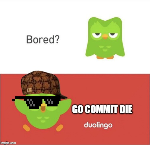 DUOLINGO BORED | GO COMMIT DIE | image tagged in duolingo bored | made w/ Imgflip meme maker