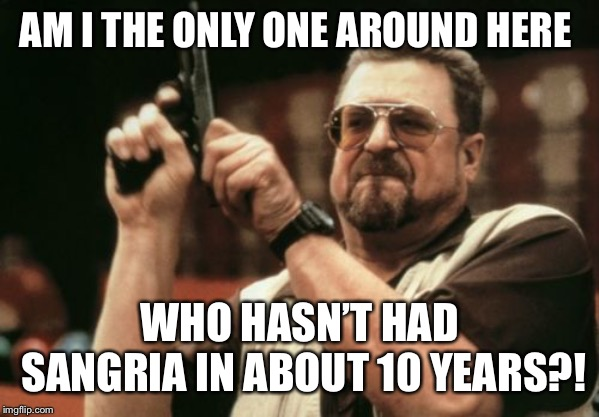 Am I The Only One Around Here Meme | AM I THE ONLY ONE AROUND HERE WHO HASN'T HAD SANGRIA IN ABOUT 10 YEARS?! | image tagged in memes,am i the only one around here | made w/ Imgflip meme maker