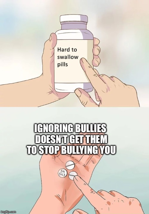 Hard To Swallow Pills Meme | IGNORING BULLIES DOESN'T GET THEM TO STOP BULLYING YOU | image tagged in memes,hard to swallow pills | made w/ Imgflip meme maker