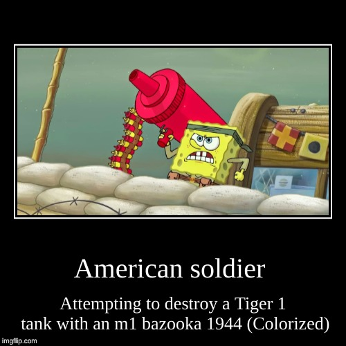 American soldier | Attempting to destroy a Tiger 1 tank with an m1 bazooka 1944 (Colorized) | image tagged in funny,demotivationals | made w/ Imgflip demotivational maker