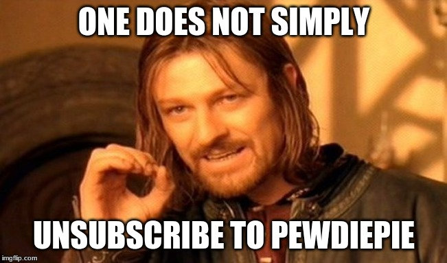 One Does Not Simply Meme | ONE DOES NOT SIMPLY UNSUBSCRIBE TO PEWDIEPIE | image tagged in memes,one does not simply | made w/ Imgflip meme maker