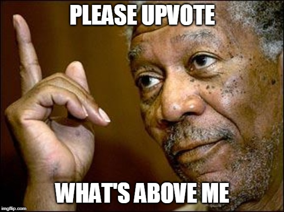 This Morgan Freeman | PLEASE UPVOTE WHAT'S ABOVE ME | image tagged in this morgan freeman | made w/ Imgflip meme maker