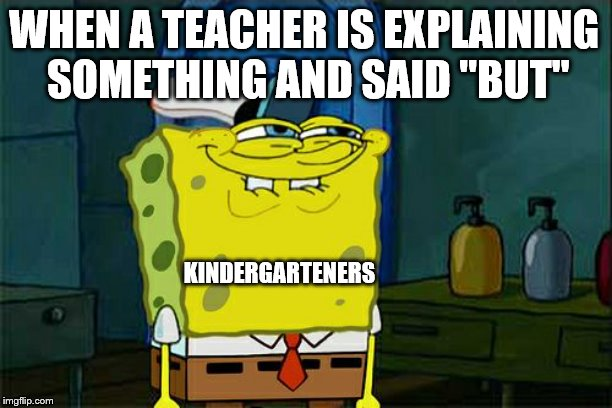 "Dont You Squidward Meme | WHEN A TEACHER IS EXPLAINING SOMETHING AND SAID ""BUT"" KINDERGARTENERS 