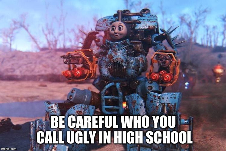 BE CAREFUL WHO YOU CALL UGLY IN HIGH SCHOOL | image tagged in thomas the train | made w/ Imgflip meme maker