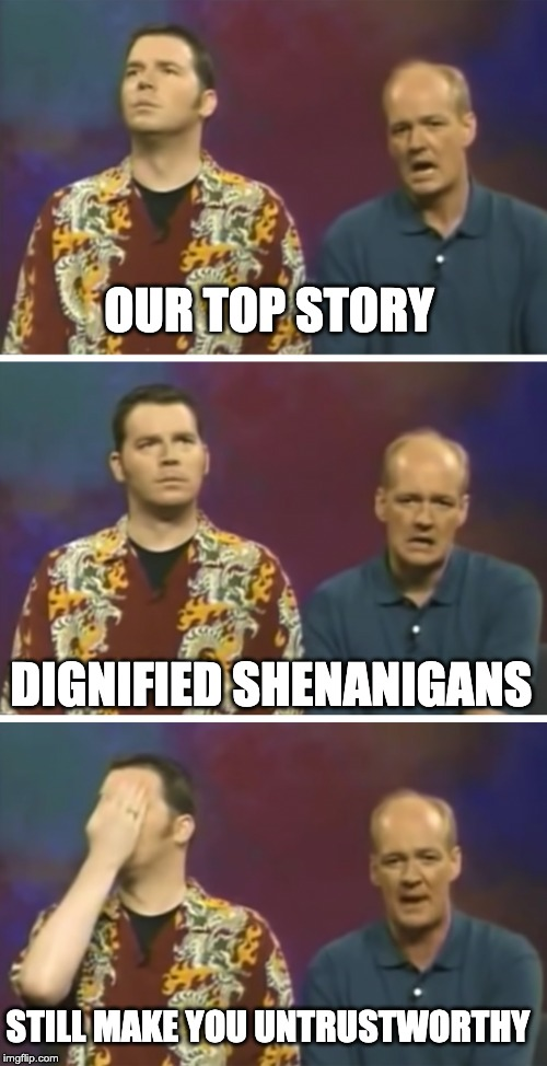 Our top Story | OUR TOP STORY DIGNIFIED SHENANIGANS STILL MAKE YOU UNTRUSTWORTHY | image tagged in our top story,whose line is it anyway | made w/ Imgflip meme maker