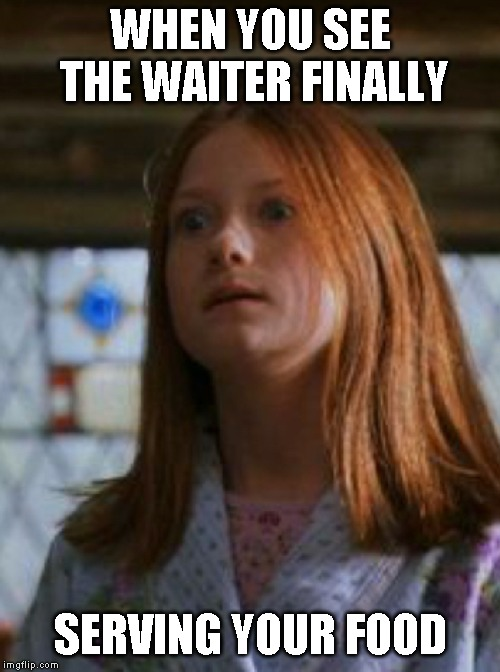 WHEN YOU SEE THE WAITER FINALLY SERVING YOUR FOOD | image tagged in ginny weasley | made w/ Imgflip meme maker
