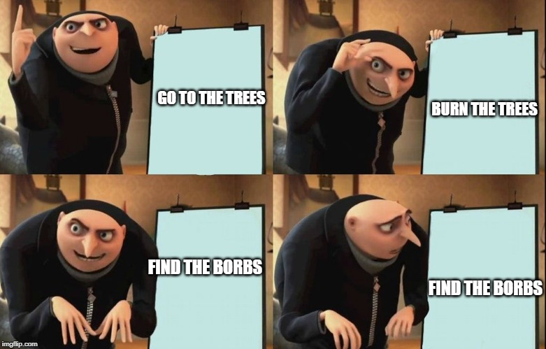 Despicable Me Diabolical Plan Gru Template | GO TO THE TREES BURN THE TREES FIND THE BORBS FIND THE BORBS | image tagged in despicable me diabolical plan gru template | made w/ Imgflip meme maker