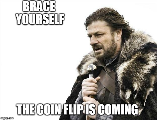 Brace Yourselves X is Coming Meme | BRACE YOURSELF THE COIN FLIP IS COMING | image tagged in memes,brace yourselves x is coming | made w/ Imgflip meme maker