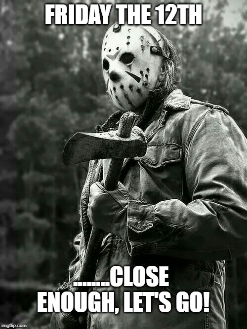 Friday the 12th | FRIDAY THE 12TH ........CLOSE ENOUGH, LET'S GO! | image tagged in friday the 13th,jason voorhees | made w/ Imgflip meme maker