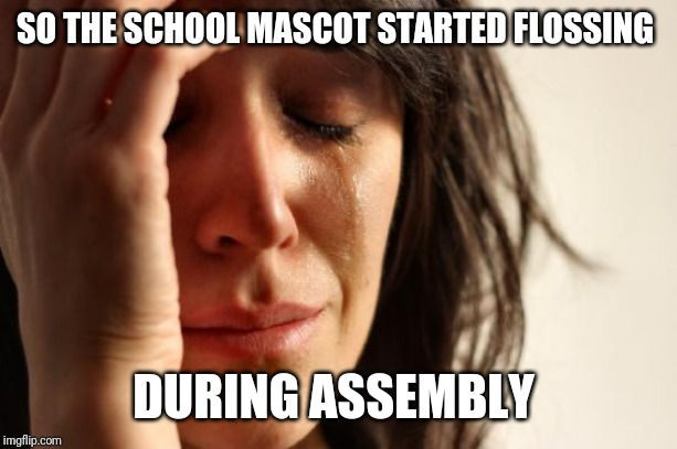 Based on a true story, and like the girl in the picture.. I cried too | SO THE SCHOOL MASCOT STARTED FLOSSING DURING ASSEMBLY | image tagged in memes,first world problems | made w/ Imgflip meme maker