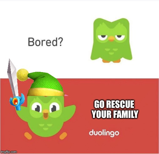 DUOLINGO BORED | GO RESCUE YOUR FAMILY | image tagged in duolingo bored | made w/ Imgflip meme maker