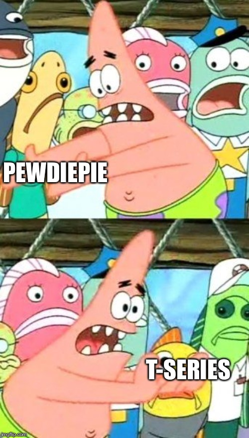 Put It Somewhere Else Patrick Meme | PEWDIEPIE T-SERIES | image tagged in memes,put it somewhere else patrick | made w/ Imgflip meme maker