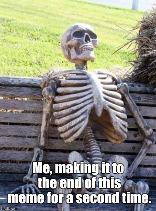 Me, making it to the end of this meme for a second time. | image tagged in memes,waiting skeleton | made w/ Imgflip meme maker