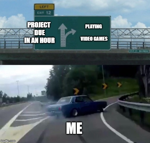Left Exit 12 Off Ramp Meme | PROJECT DUE IN AN HOUR PLAYING VIDEO GAMES ME | image tagged in memes,left exit 12 off ramp | made w/ Imgflip meme maker