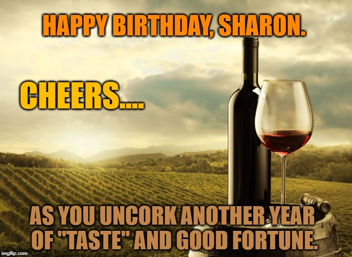 "HAPPY BIRTHDAY, SHARON. AS YOU UNCORK ANOTHER YEAR OF ""TASTE"" AND GOOD FORTUNE. CHEERS.... 