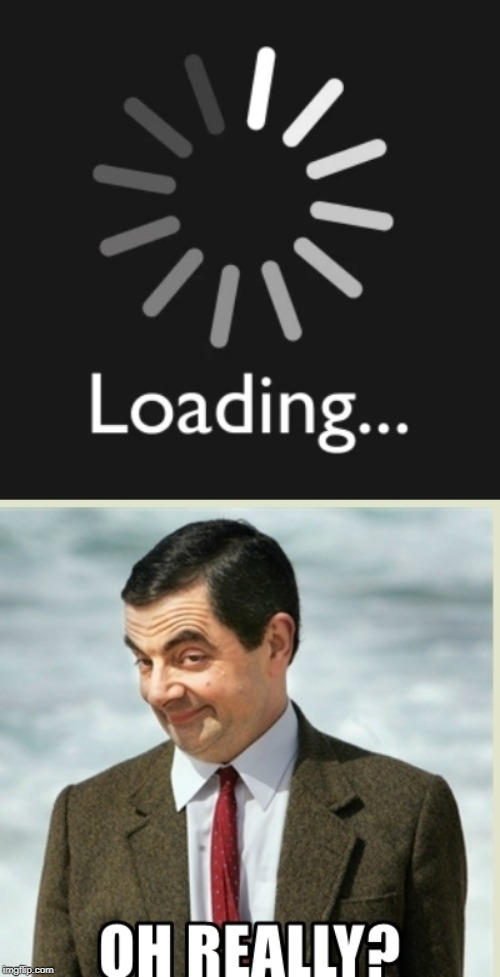 loading... | image tagged in oh really | made w/ Imgflip meme maker