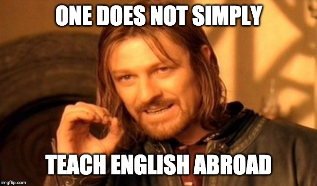 One Does Not Simply Meme | ONE DOES NOT SIMPLY TEACH ENGLISH ABROAD | image tagged in memes,one does not simply | made w/ Imgflip meme maker