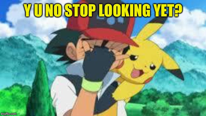Ash Ketchum Facepalm | Y U NO STOP LOOKING YET? | image tagged in ash ketchum facepalm | made w/ Imgflip meme maker