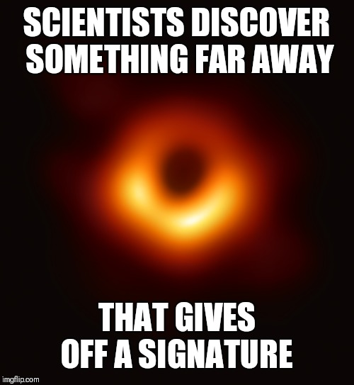 SCIENTISTS DISCOVER SOMETHING FAR AWAY; THAT GIVES OFF A SIGNATURE | image tagged in blackhole | made w/ Imgflip meme maker