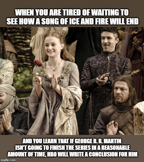 HBO will write a conclusion for him | WHEN YOU ARE TIRED OF WAITING TO SEE HOW A SONG OF ICE AND FIRE WILL END AND YOU LEARN THAT IF GEORGE R. R. MARTIN ISN'T GOING TO FINISH THE | image tagged in game of thrones,hbo,george r r martin,feeling petty | made w/ Imgflip meme maker