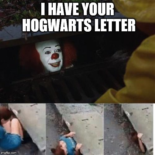 Me in a nutshell | I HAVE YOUR HOGWARTS LETTER | image tagged in pennywise in sewer | made w/ Imgflip meme maker