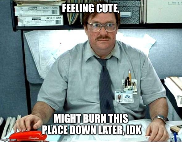 Feeling cute | FEELING CUTE, MIGHT BURN THIS PLACE DOWN LATER, IDK | image tagged in i was told there would be,burn,feeling,cute,office space | made w/ Imgflip meme maker