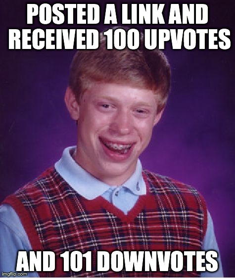 Bad Luck Brian Meme | POSTED A LINK AND RECEIVED 100 UPVOTES AND 101 DOWNVOTES | image tagged in memes,bad luck brian,AdviceAnimals | made w/ Imgflip meme maker