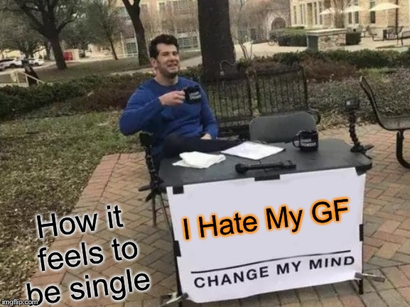 Change My Mind Meme | I Hate My GF How it feels to be single | image tagged in memes,change my mind | made w/ Imgflip meme maker