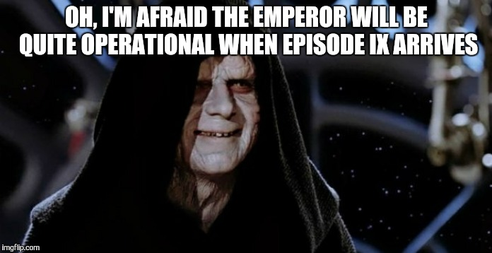 dark side | OH, I'M AFRAID THE EMPEROR WILL BE QUITE OPERATIONAL WHEN EPISODE IX ARRIVES | image tagged in dark side | made w/ Imgflip meme maker