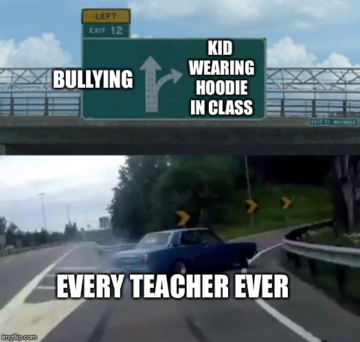 Teachers be like | BULLYING KID WEARING HOODIE IN CLASS EVERY TEACHER EVER | image tagged in memes,left exit 12 off ramp,teacher,hoodie,bullying | made w/ Imgflip meme maker