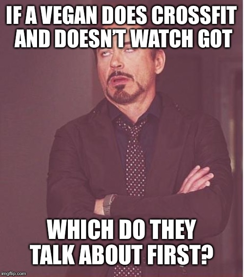 Face You Make Robert Downey Jr Meme | IF A VEGAN DOES CROSSFIT AND DOESN'T WATCH GOT WHICH DO THEY TALK ABOUT FIRST? | image tagged in memes,face you make robert downey jr | made w/ Imgflip meme maker