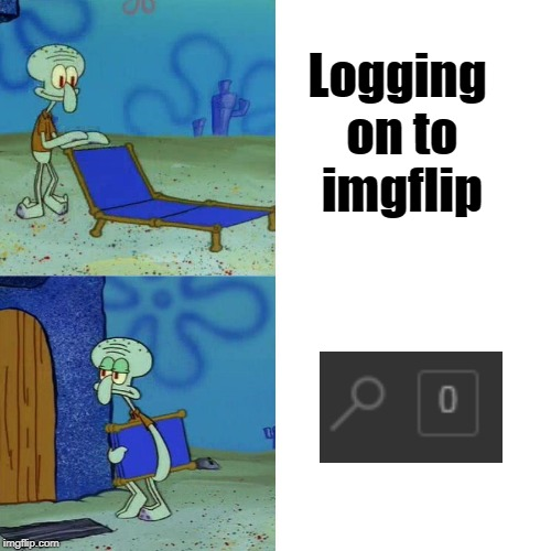 Squidward chair | Logging on to imgflip | image tagged in squidward chair | made w/ Imgflip meme maker
