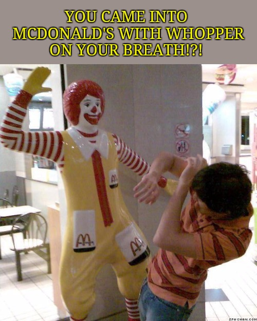 McDonald slap | YOU CAME INTO MCDONALD'S WITH WHOPPER ON YOUR BREATH!?! | image tagged in mcdonald slap | made w/ Imgflip meme maker
