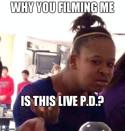 Black Girl Wat Meme | WHY YOU FILMING ME IS THIS LIVE P.D.? | image tagged in memes,black girl wat | made w/ Imgflip meme maker