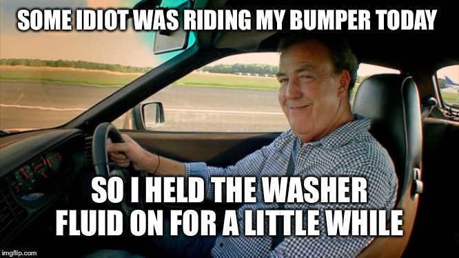How to handle a tailgater without causing an accident. | SOME IDIOT WAS RIDING MY BUMPER TODAY SO I HELD THE WASHER FLUID ON FOR A LITTLE WHILE | image tagged in jeremy clarkson,road rage,bad drivers,driving,revenge | made w/ Imgflip meme maker