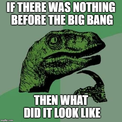 Philosoraptor Meme | IF THERE WAS NOTHING BEFORE THE BIG BANG THEN WHAT DID IT LOOK LIKE | image tagged in memes,philosoraptor | made w/ Imgflip meme maker