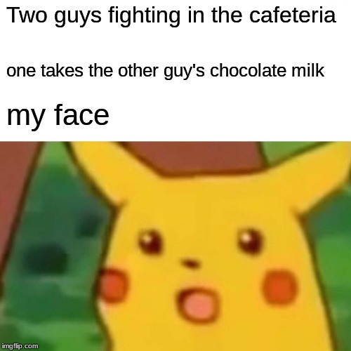 Surprised Pikachu Meme | Two guys fighting in the cafeteria one takes the other guy's chocolate milk my face | image tagged in memes,surprised pikachu | made w/ Imgflip meme maker