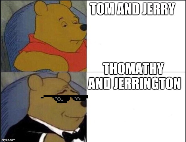 Winnie the pooh template | TOM AND JERRY THOMATHY AND JERRINGTON | image tagged in winnie the pooh template | made w/ Imgflip meme maker