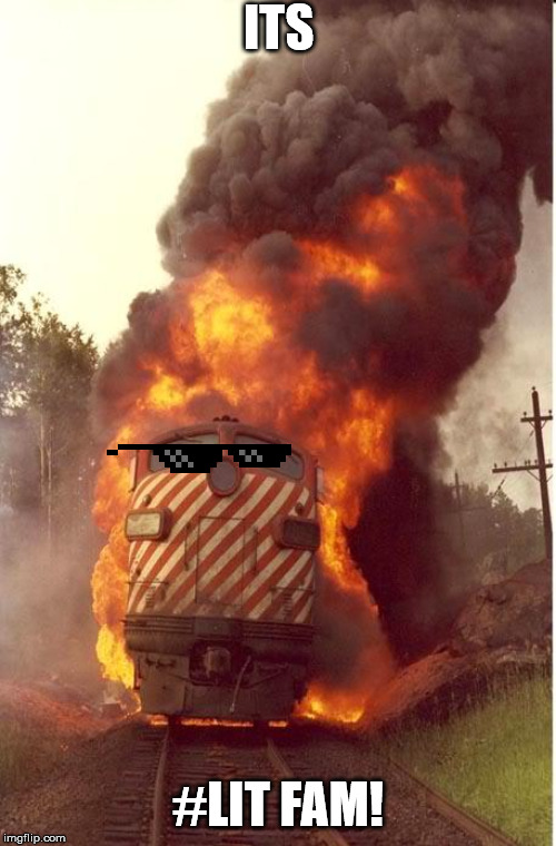 Train Fire | ITS #LIT FAM! | image tagged in train fire | made w/ Imgflip meme maker