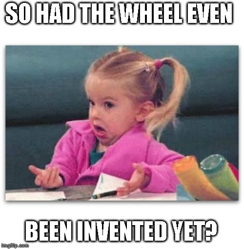 confused little girl | SO HAD THE WHEEL EVEN BEEN INVENTED YET? | image tagged in confused little girl | made w/ Imgflip meme maker