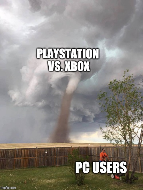 PLAYSTATION VS. XBOX PC USERS | image tagged in tornado guy | made w/ Imgflip meme maker