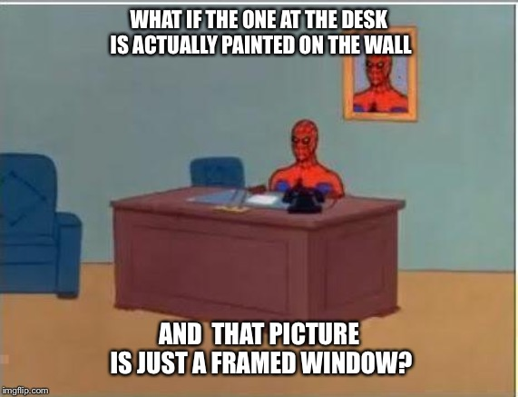 Spiderman Computer Desk | WHAT IF THE ONE AT THE DESK IS ACTUALLY PAINTED ON THE WALL AND  THAT PICTURE IS JUST A FRAMED WINDOW? | image tagged in memes,spiderman computer desk,spiderman | made w/ Imgflip meme maker