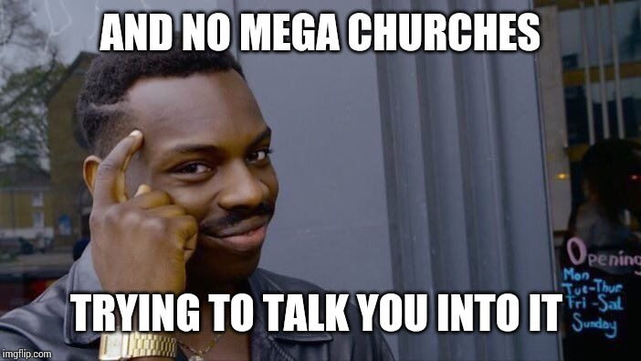 Roll Safe Think About It Meme | AND NO MEGA CHURCHES TRYING TO TALK YOU INTO IT | image tagged in memes,roll safe think about it | made w/ Imgflip meme maker