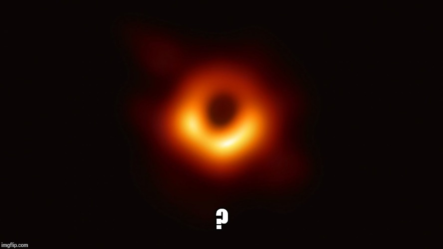 Black Hole First Pic | ? | image tagged in black hole first pic | made w/ Imgflip meme maker