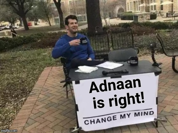 Change My Mind Meme | Adnaan is right! | image tagged in memes,change my mind | made w/ Imgflip meme maker